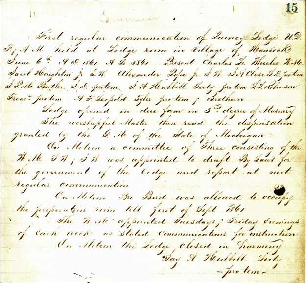 """First regular communication of Quincy Lodge U.D. [under dispensation] F. & A. M. [Free and Accepted Masons] held at Lodge room in Village of Hancock, June 6th A.D. 1861 A.L. [Anno Lucis: 'In the Year of Light'] 586. Present, Charles L. Wheeler W.M. [Worshipful Master], Jacob Hougton Jr. S.W. [Senior Warden], Alexander Pope Jr. J.W. [Junior Warden], J.A. Close S.D. [Senior Deacon] pro tem, J.P.M. Butler J.D. [Junior Deacon] pro tem, J.A. Hubbell Secty pro tem, S.S. Robinson Treasr pro tem, A.F. Leopold Tyler pro tem, & Brethern Lodge opened in due form in 3rd degree of Masonry The worshipful Master then read the dispensation granted by the G.M. [Grand Master] of the State of Michigan On Motion a committee of Three consisting of the W.M., S.W., & J.W. was appointed to draft the By Laws for the government of the lodge and report at next regular communication. On Motion Bro. Berd was allowed to occupy the preparation room till first of Sept. 1861. The W.M. appointed Tuesdays & Friday Evenings of each week as stated communications for instruction. On Motion the Lodge closed in harmony. Jay A. Hubbell Secty -pro tem-"""