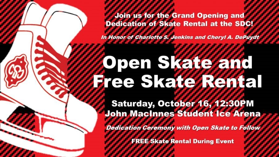 Join us for the Grand Opening and Dedication of Skate Rental at the SDC! In Honor of Charlotte S Jenkins and Cheryl A. DePuydt. Open skate and free skate Rental. Saturday October 16, 12:30pm. John MacInne Student Ice Arena. Dedication Ceremony with open skate to follow. Free skate rental during event.